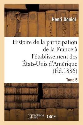 Histoire de la Participation de la France � l'�tablissement Des �tats-Unis d'Am�rique T. 5 - Histoire (Paperback)