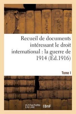 Recueil de Documents Interessant Le Droit International: La Guerre de 1914. T. I - Sciences Sociales (Paperback)