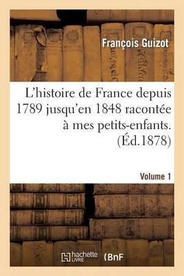L'Histoire de France Depuis 1789 Jusqu'en 1848 Racont�e � Mes Petits-Enfants. Vol. 1 - Histoire (Paperback)