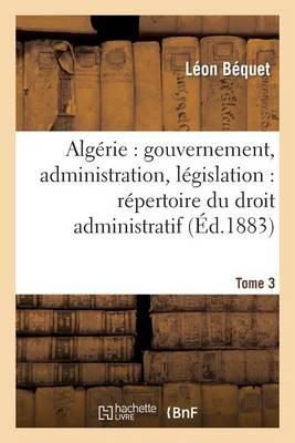 Alg�rie: Gouvernement, Administration, L�gislation: R�pertoire Du Droit Administratif. Tome 3 - Sciences Sociales (Paperback)