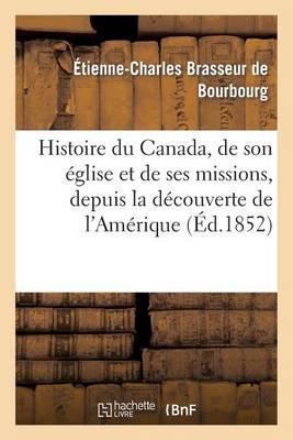 Histoire Du Canada, de Son Eglise Et de Ses Missions, Depuis La Decouverte de L'Amerique - Histoire (Paperback)