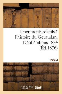 Documents Relatifs � l'Histoire Du G�vaudan. D�lib�rations 1884 T 4 - Histoire (Paperback)