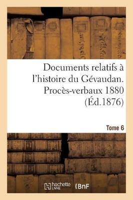 Documents Relatifs � l'Histoire Du G�vaudan. Proc�s-Verbaux 1880 T6 - Histoire (Paperback)