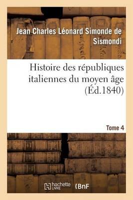 Histoire Des R�publiques Italiennes Du Moyen �ge. T4 - Histoire (Paperback)