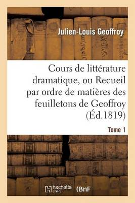 Cours de Litt�rature Dramatique, Ou Recueil Par Ordre de Mati�res Des Feuilletons de Geoffroy. T. 1 - Litterature (Paperback)