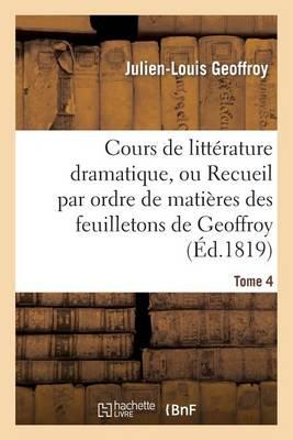 Cours de Litt�rature Dramatique, Ou Recueil Par Ordre de Mati�res Des Feuilletons de Geoffroy. T. 4 - Litterature (Paperback)