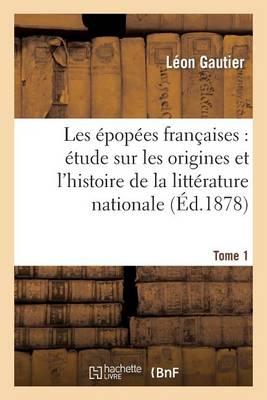 Les �pop�es Fran�aises: �tude Sur Les Origines Et l'Histoire de la Litt�rature Nationale. T. 1 - Litterature (Paperback)