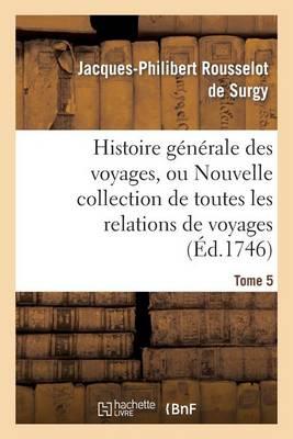 Histoire G�n�rale Des Voyages, Ou Nouvelle Collection de Toutes Les Relations de Voyages. Tome 5 - Histoire (Paperback)