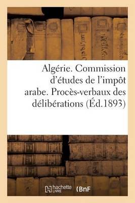 Alg�rie. Commission d'�tudes de l'Imp�t Arabe. Proc�s-Verbaux Des D�lib�rations (1re Et 2e Sessions) - Sciences Sociales (Paperback)
