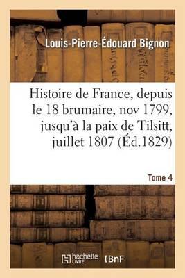 Histoire de France, Depuis Le 18 Brumaire, Nov1799, Jusqu'a La Paix de Tilsitt, Juillet 1807. T. 4 - Litterature (Paperback)