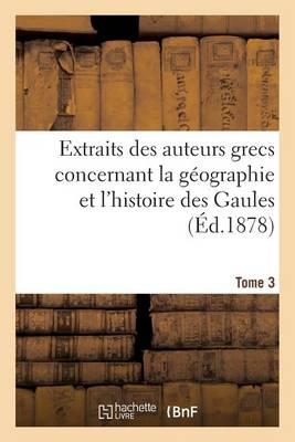 Extraits Des Auteurs Grecs Concernant La G�ographie Et l'Histoire Des Gaules. T. 3 - Histoire (Paperback)