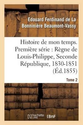 Histoire de Mon Temps. Premi�re S�rie: R�gne de Louis-Philippe, Seconde R�publique, 1830-51 T. 2 - Litterature (Paperback)