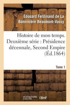 Histoire de Mon Temps. Deuxi�me S�rie: Pr�sidence D�cennale, Second Empire. T. 1 - Litterature (Paperback)