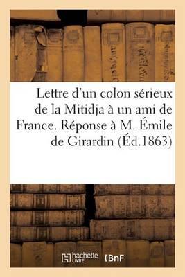 Lettre d'Un Colon S�rieux de la Mitidja � Un Ami de France. R�ponse � M. �mile de Girardin - Generalites (Paperback)