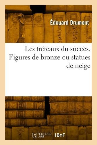 Les Tr�teaux Du Succ�s. Figures de Bronze Ou Statues de Neige - Litterature (Paperback)
