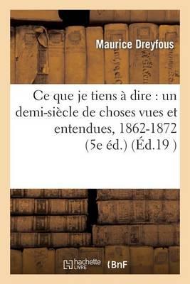 Ce Que Je Tiens a Dire: Un Demi-Siecle de Choses Vues Et Entendues, 1862-1872 (5e Ed.) - Litterature (Paperback)