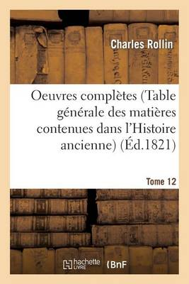 Oeuvres Compl�tes T. 12 (Table G�n�rale Des Mati�res Contenues Dans l'Histoire Ancienne) - Litterature (Paperback)