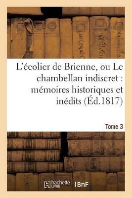 L'�colier de Brienne, Ou Le Chambellan Indiscret: M�moires Historiques Et In�dits. T. 3 - Litterature (Paperback)