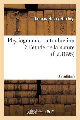 Physiographie: Introduction � l'�tude de la Nature 3e �d, Rev. Et Corr. d'Apr�s La 14e �d. Anglaise - Litterature (Paperback)