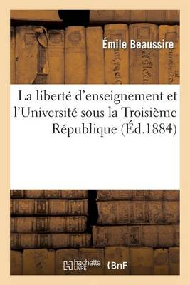 La Libert� d'Enseignement Et l'Universit� Sous La Troisi�me R�publique - Litterature (Paperback)