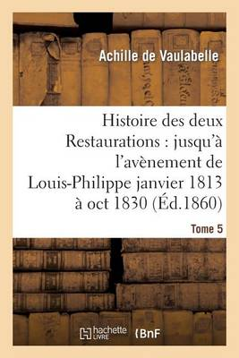 Histoire Des Deux Restaurations: Jusqu'� l'Av�nement de Louis-Philippe Janvier 1813 � Oct 1830 T5 - Litterature (Paperback)