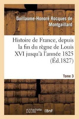 Histoire de France, Depuis La Fin Du R�gne de Louis XVI Jusqu'� l'Ann�e 1825. Tome 3 - Histoire (Paperback)