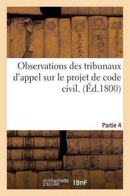 Observations Des Tribunaux d'Appel Sur Le Projet de Code Civil. Partie 4 - Histoire (Paperback)