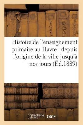 Histoire de l'Enseignement Primaire Au Havre: Depuis l'Origine de la Ville Jusqu'� Nos Jours - Savoirs Et Traditions (Paperback)