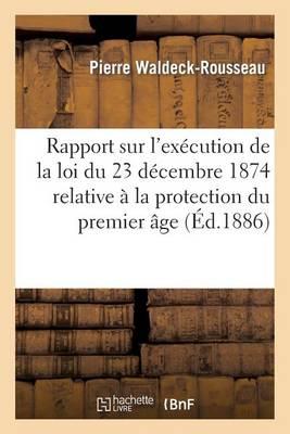 Rapport Sur l'Ex�cution de la Loi Du 23 D�cembre 1874 Relative � La Protection Du Premier �ge - Histoire (Paperback)