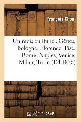 Un Mois En Italie: G�nes, Bologne, Florence, Pise, Rome, Naples, Venise, Milan, Turin - Histoire (Paperback)