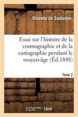 Essai Sur l'Histoire de la Cosmographie Et de la Cartographie Pendant Le Moyen-�ge. Tome 1 - Histoire (Paperback)