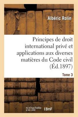 Principes de Droit International Priv� Et Applications Aux Diverses Mati�res Du Code Civil. Tome 3 - Sciences Sociales (Paperback)
