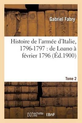 Histoire de l'Arm�e d'Italie, 1796-1797: de Loano � F�vrier 1796. T. 2 - Histoire (Paperback)