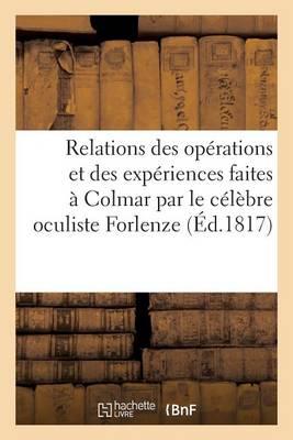 Relations Des Op�rations Et Des Exp�riences Faites � Colmar Par Le C�l�bre Oculiste Forlenze - Sciences (Paperback)