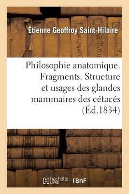 Philosophie Anatomique. Fragments. Structure Et Usages Des Glandes Mammaires Des C�tac�s - Sciences (Paperback)