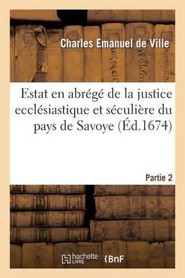 Estat En Abr�g� de la Justice Eccl�siastique Et S�culi�re Du Pays de Savoye, Partie 1 - Histoire (Paperback)