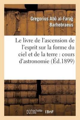 Le Livre de l'Ascension de l'Esprit Sur La Forme Du Ciel Et de la Terre: Cours d'Astronomie - Litterature (Paperback)