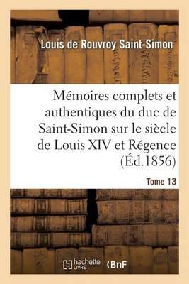 M�moires Complets Et Authentiques Du Duc de Saint-Simon Sur Le Si�cle de Louis XIV Et La R�gence T13 - Histoire (Paperback)