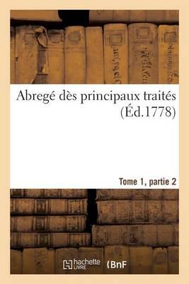 Abreg� Principaux Trait�s, Conclus Depuis Commencement 14e Si�cle Jusqu'� Pr�sent Tome 1, Partie 2 - Histoire (Paperback)