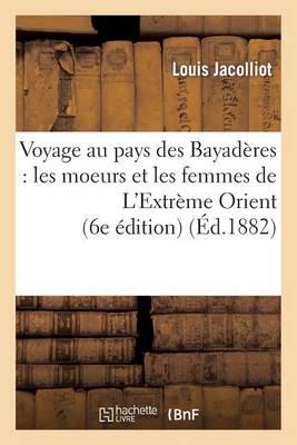 Voyage Au Pays Des Bayad�res: Les Moeurs Et Les Femmes de l'Extr�me Orient (6e �dition) - Histoire (Paperback)