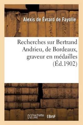 Recherches Sur Bertrand Andrieu, de Bordeaux, Graveur En M�dailles, - Histoire (Paperback)