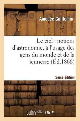Le Ciel: Notions d'Astronomie, � l'Usage Des Gens Du Monde Et de la Jeunesse (3e �dition) - Sciences (Paperback)