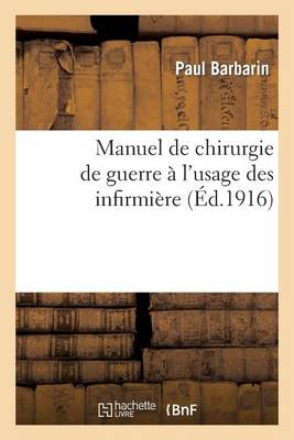 Manuel de Chirurgie de Guerre � l'Usage Des Infirmi�res: Anatomie, Pratique Chirurgicale - Sciences (Paperback)