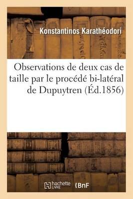 Observations de Deux Cas de Taille Par Le Proc�d� Bi-Lat�ral de Dupuytren - Litterature (Paperback)