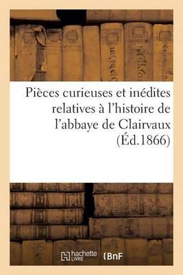 Pi�ces Curieuses Et In�dites Relatives � l'Histoire de l'Abbaye de Clairvaux - Histoire (Paperback)