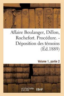 Affaire Boulanger, Dillon, Rochefort, Volume 1, Partie 2 Procedure. - Deposition Des Temoins - Sciences Sociales (Paperback)