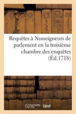 Requ�tes � Nosseigneurs de Parlement En La Troisi�me Chambre Des Enqu�tes - Histoire (Paperback)