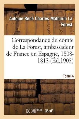 Correspondance Du Comte de la Forest, Ambassadeur de France En Espagne, 1808-1813. T4 - Histoire (Paperback)