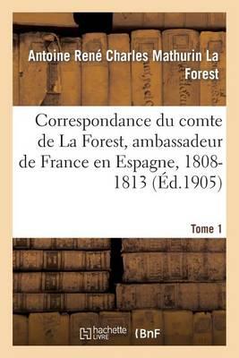 Correspondance Du Comte de la Forest, Ambassadeur de France En Espagne, 1808-1813. T1 - Histoire (Paperback)