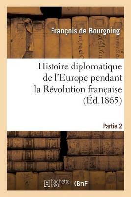 Histoire Diplomatique de l'Europe Pendant La R�volution Fran�aise. Part1 - Histoire (Paperback)